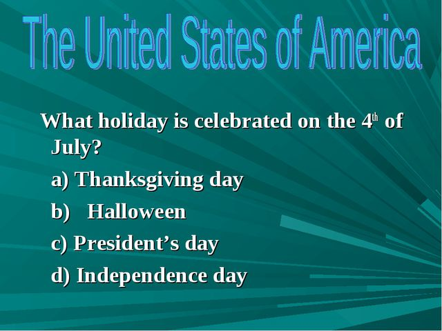 What holiday is celebrated on the 4th of July? a) Thanksgiving day b) Hallow...