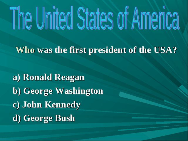 Who was the first president of the USA? a) Ronald Reagan b) George Washingto...