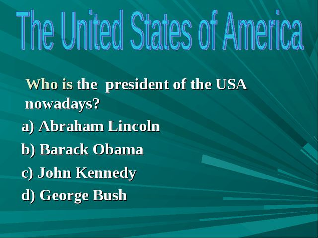 Who is the president of the USA nowadays? a) Abraham Lincoln b) Barack Obama...