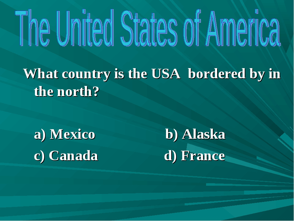What country is the USA bordered by in the north? a) Mexico b) Alaska c) Cana...