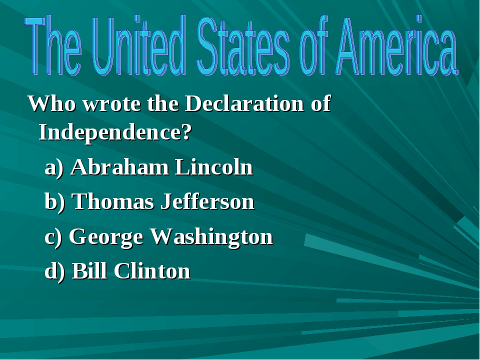 Who wrote the Declaration of Independence? a) Abraham Lincoln b) Thomas Jeff...