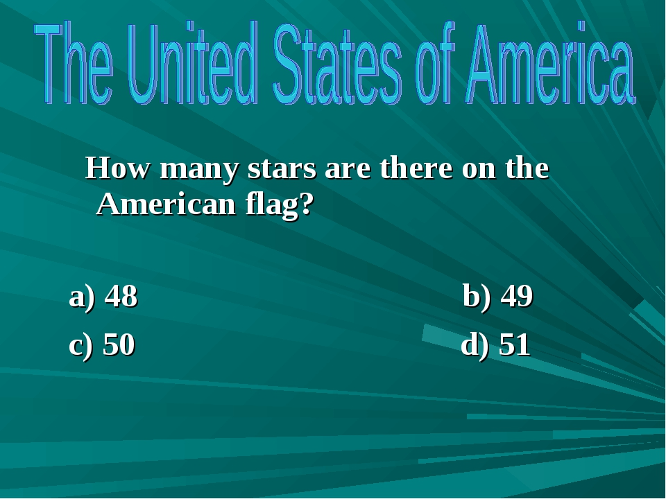How many stars are there on the American flag? a) 48 b) 49 c) 50 d) 51