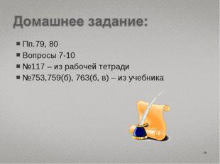 Пп.79, 80 Вопросы 7-10 №117 – из рабочей тетради №753,759(б), 763(б, в) – из