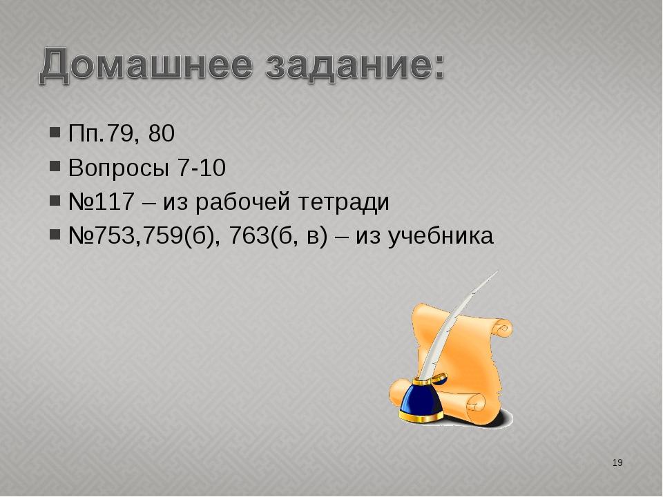 Пп.79, 80 Вопросы 7-10 №117 – из рабочей тетради №753,759(б), 763(б, в) – из...