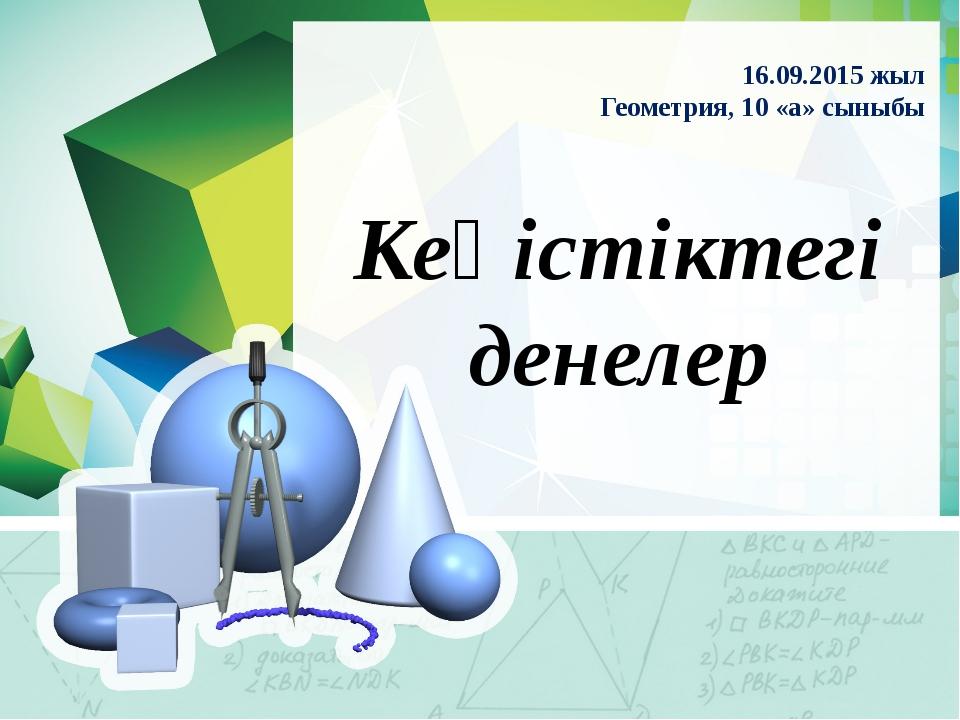Кеңістіктегі денелер 16.09.2015 жыл Геометрия, 10 «а» сыныбы