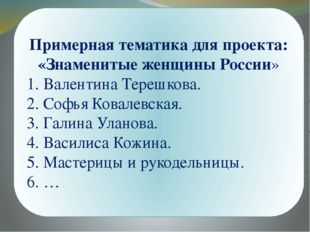 Примерная тематика для проекта: «Знаменитые женщины России» 1. Валентина Тер