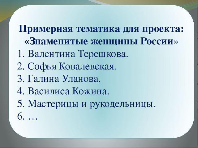Примерная тематика для проекта: «Знаменитые женщины России» 1. Валентина Тер...