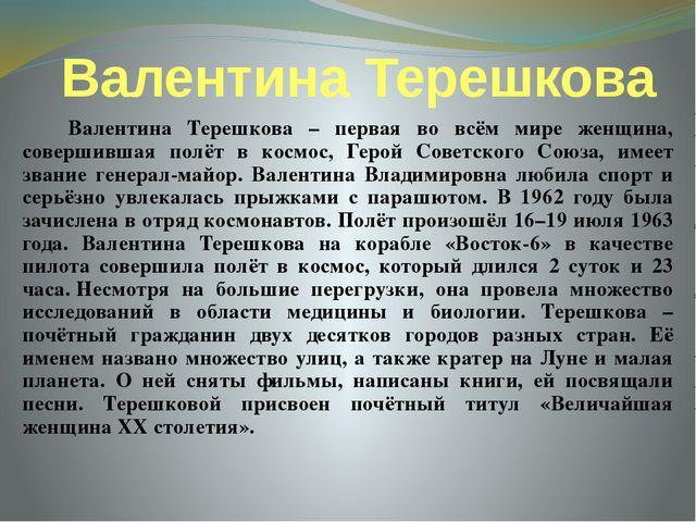 Валентина Терешкова Валентина Терешкова – первая во всём мире женщина, соверш...