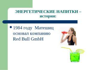 ЭНЕРГЕТИЧЕСКИЕ НАПИТКИ – история: 1984 году Матешиц основал компанию Red Bull