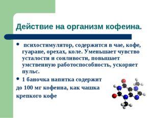 Действие на организм кофеина. психостимулятор, содержится в чае, кофе, гуаран