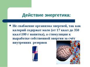 Действие энергетика: Не снабжение организма энергией, так как калорий содержа