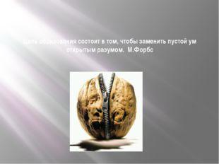Цель образования состоит в том, чтобы заменить пустой ум открытым разумом. М.