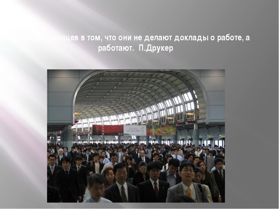 Секрет японцев в том, что они не делают доклады о работе, а работают. П.Друкер