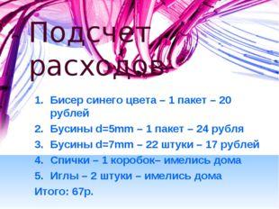 Подсчет расходов Бисер синего цвета – 1 пакет – 20 рублей Бусины d=5mm – 1 па