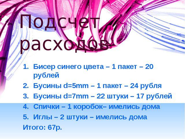 Подсчет расходов Бисер синего цвета – 1 пакет – 20 рублей Бусины d=5mm – 1 па...