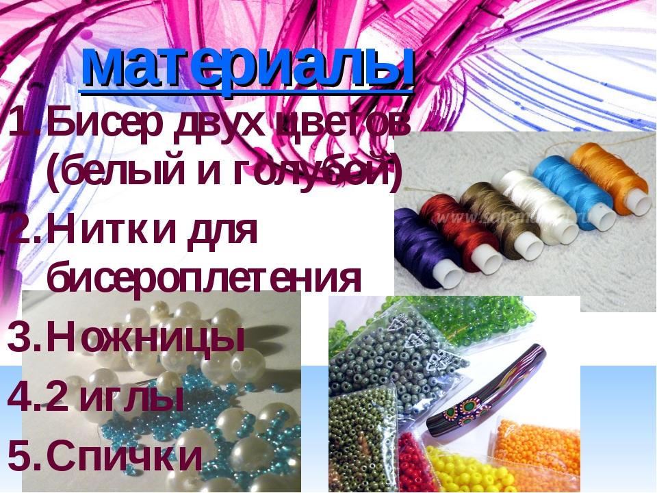 материалы Бисер двух цветов (белый и голубой) Нитки для бисероплетения Ножниц...