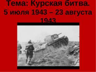 Тема: Курская битва. 5 июля 1943 – 23 августа 1943