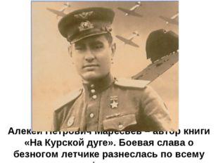 Алекей Петрович Маресьев – автор книги «На Курской дуге». Боевая слава о безн