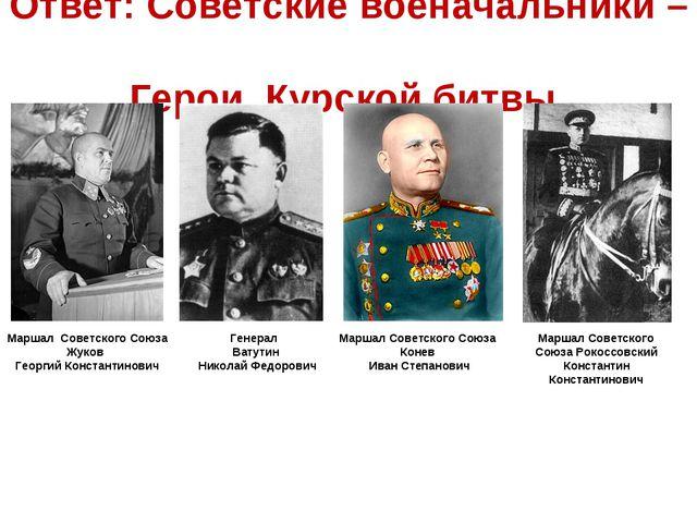 Ответ: Советские военачальники – Герои Курской битвы. Маршал Советского Союза...