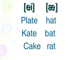 [ei] [æ] Plate hat Kate bat Cake rat
