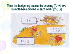 Then the hedgehog passed by snorting [f], [v], two bumble-bees droned to each