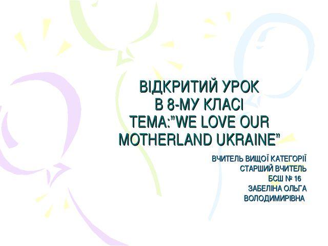 """ВІДКРИТИЙ УРОК В 8-МУ КЛАСІ ТЕМА:""""WE LOVE OUR MOTHERLAND UKRAINE"""" ВЧИТЕЛЬ ВИЩ..."""
