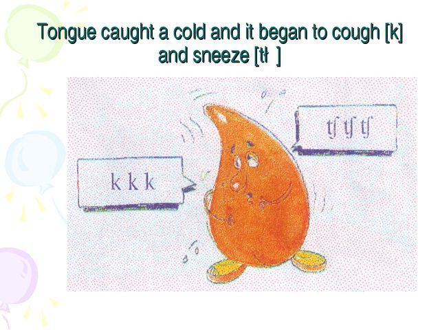 Tongue caught a cold and it began to cough [k] and sneeze [t∫]