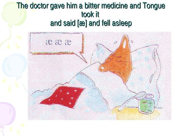 The doctor gave him a bitter medicine and Tongue took it and said [æ] and fel...