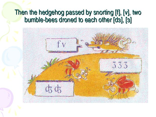 Then the hedgehog passed by snorting [f], [v], two bumble-bees droned to each...