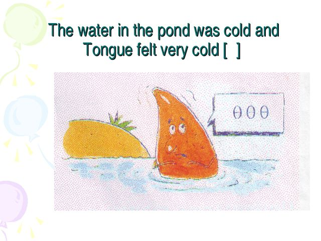 The water in the pond was cold and Tongue felt very cold [θ]