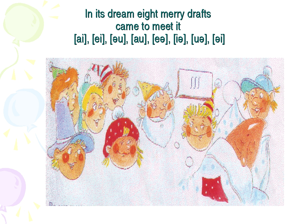 In its dream eight merry drafts came to meet it [ai], [ei], [әu], [au], [eә],...