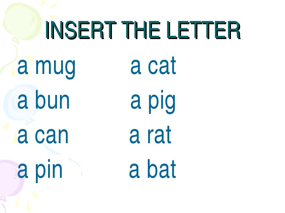 INSERT THE LETTER a mug a cat a bun a pig a can a rat a pin a bat