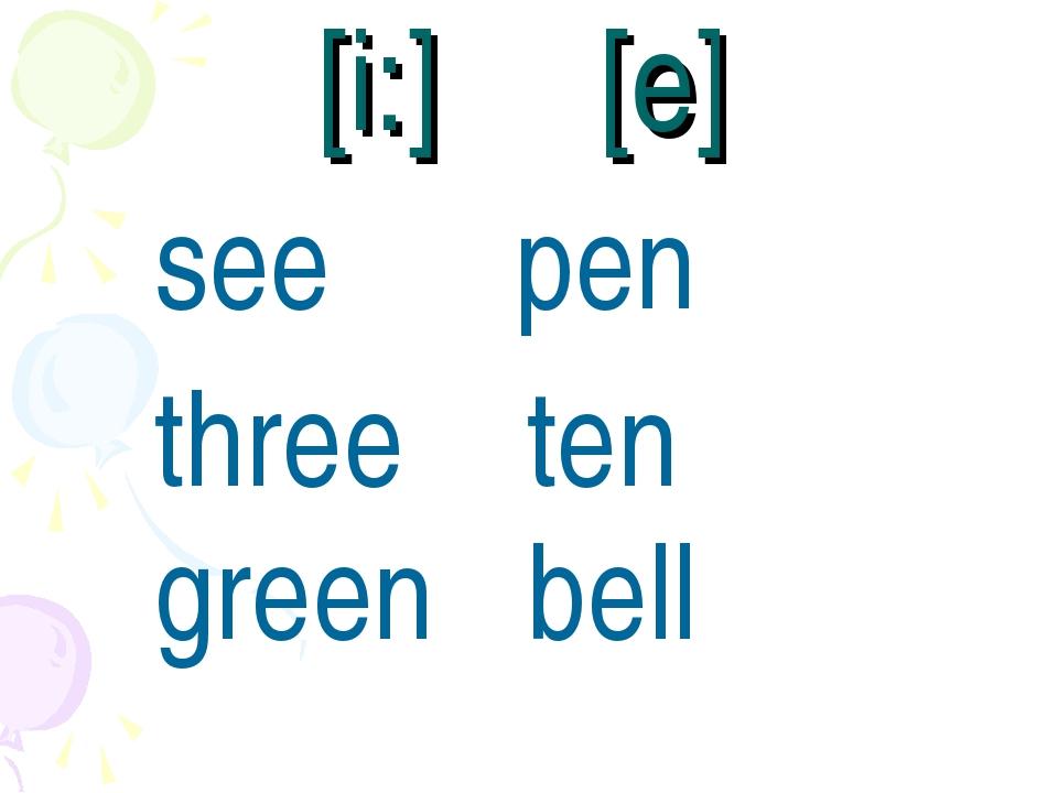 [i:] [e] see pen three ten green bell
