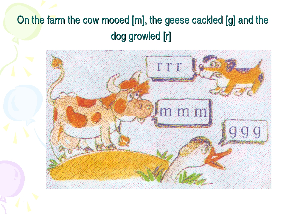 On the farm the cow mooed [m], the geese cackled [g] and the dog growled [r]