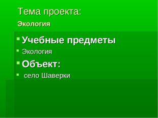 Тема проекта: Экология Учебные предметы Экология Объект: село Шаверки