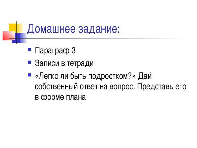 Домашнее задание: Параграф 3 Записи в тетради «Легко ли быть подростком?» Дай...