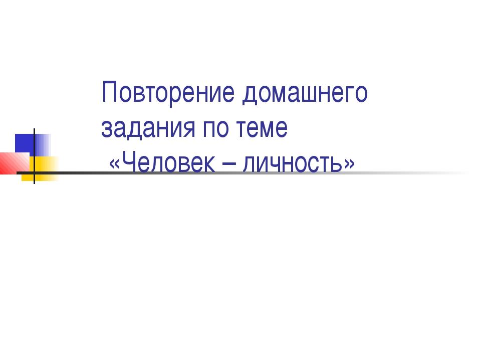 Повторение домашнего задания по теме «Человек – личность»