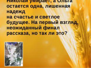 Николай умирает, а Ольга остается одна, лишенная надежд на счастье и светлое