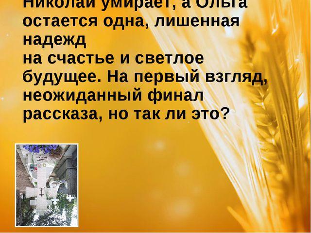 Николай умирает, а Ольга остается одна, лишенная надежд на счастье и светлое...