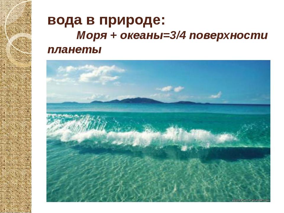 вода в природе: Моря + океаны=3/4 поверхности планеты
