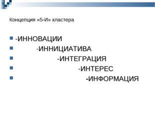Концепция «5-И» кластера -ИННОВАЦИИ -ИННИЦИАТИВА -ИНТЕГРАЦИЯ -ИНТЕРЕС -ИНФОРМ