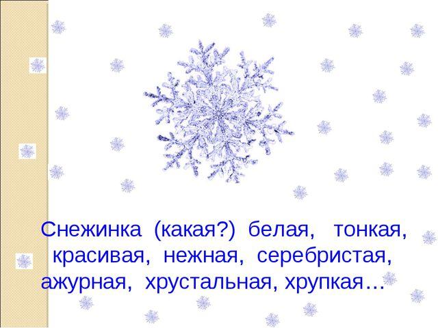 Снежинка (какая?) белая, тонкая, красивая, нежная, серебристая, ажурная, хрус...