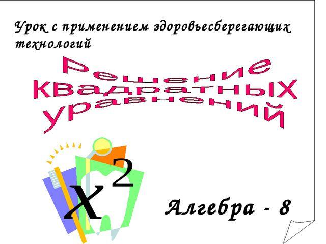 Алгебра - 8 Урок с применением здоровьесберегающих технологий