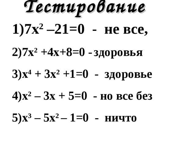 Тестирование 7х2 –21=0 - не все, 7х2 +4x+8=0 - здоровья х4 + 3х2 +1=0 - здоро...