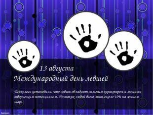 13 августа Международный день левшей Психологи установили, что левши обладаю