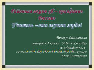 Проект выполнила учащаяся 7 класса СОШ п. Сосновка Аимбетова Юлия, Руководит