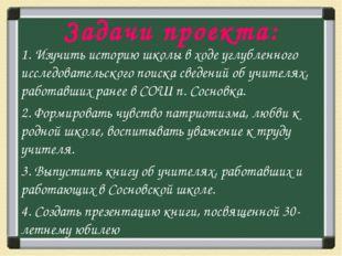Задачи проекта: 1. Изучить историю школы в ходе углубленного исследовательско