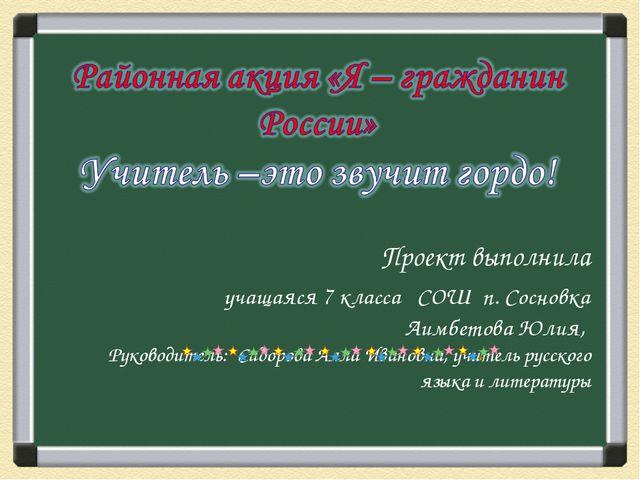 Проект выполнила учащаяся 7 класса СОШ п. Сосновка Аимбетова Юлия, Руководит...