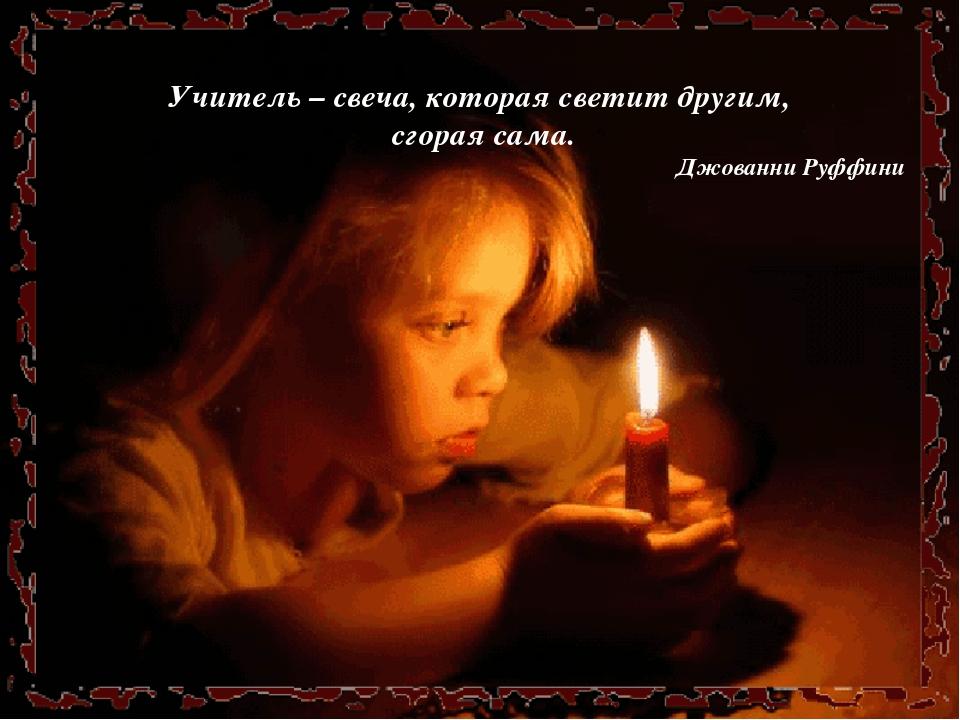 Учитель – свеча, которая светит другим, сгорая сама. Джованни Руффини