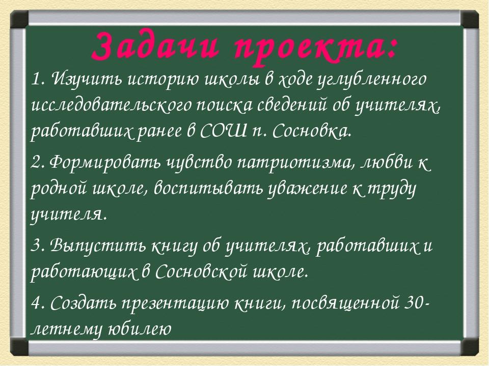 Задачи проекта: 1. Изучить историю школы в ходе углубленного исследовательско...